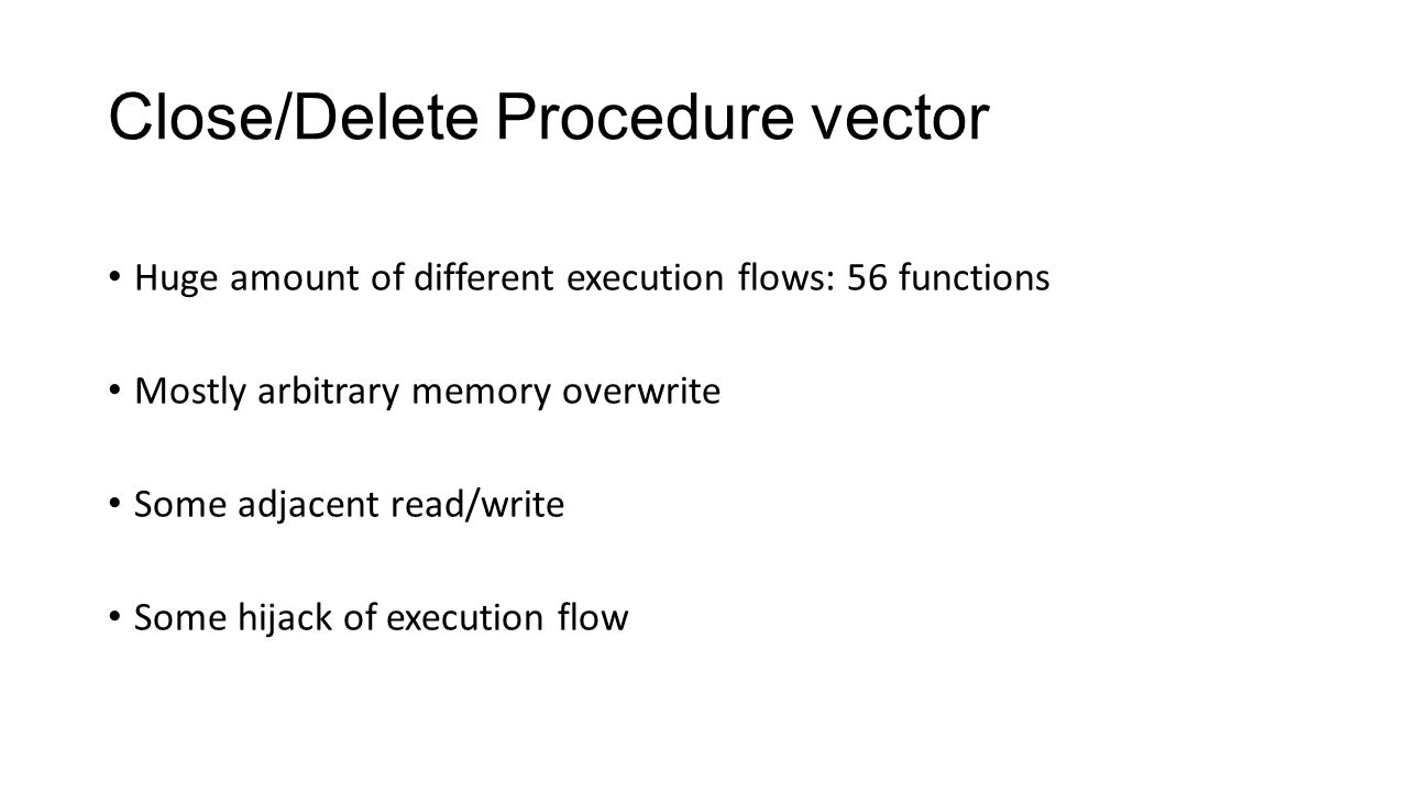 Close/Delete Procedure vector Huge amount of different execution flows: 56 functions Mostly arbitrary memory overwrite Some adjacent read/write Some h