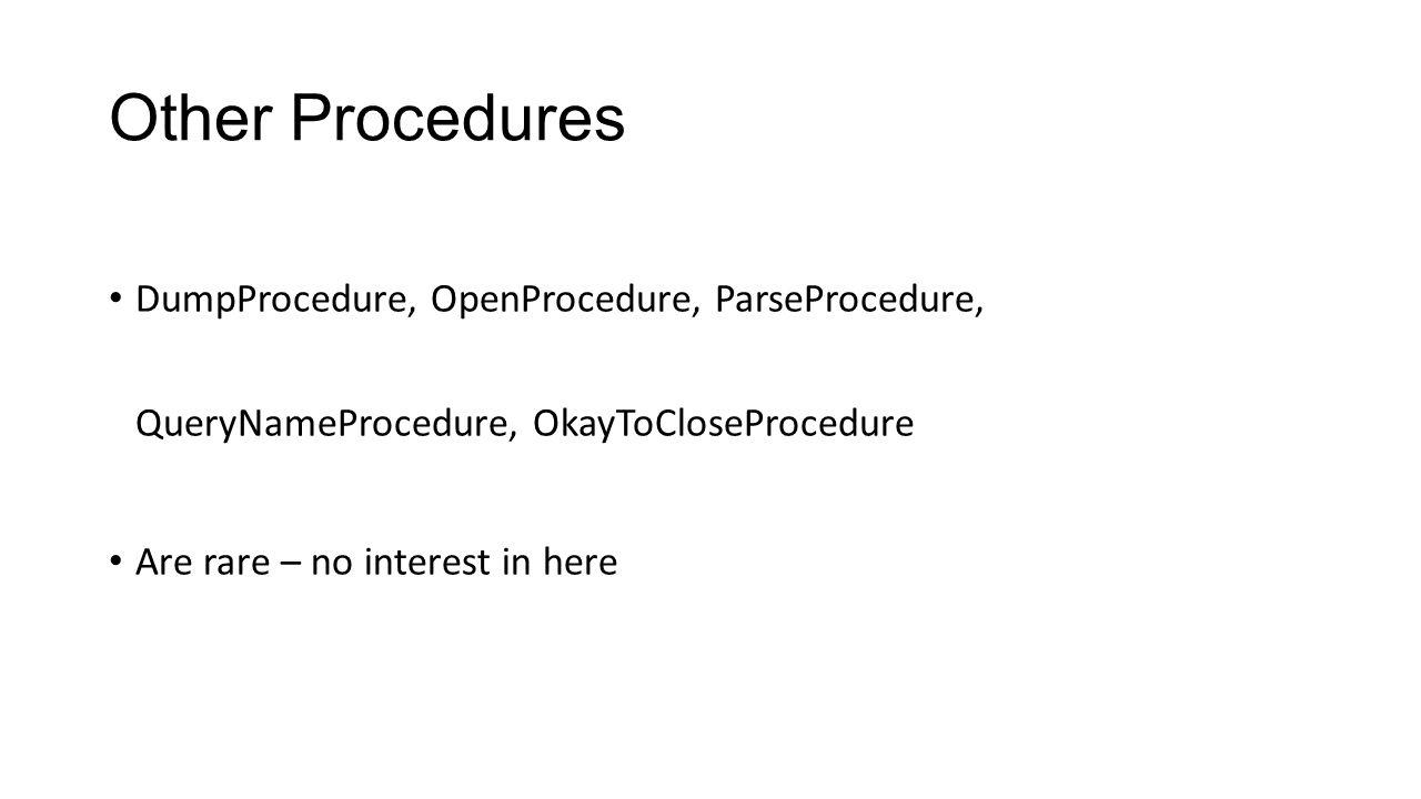Other Procedures DumpProcedure, OpenProcedure, ParseProcedure, QueryNameProcedure, OkayToCloseProcedure Are rare – no interest in here