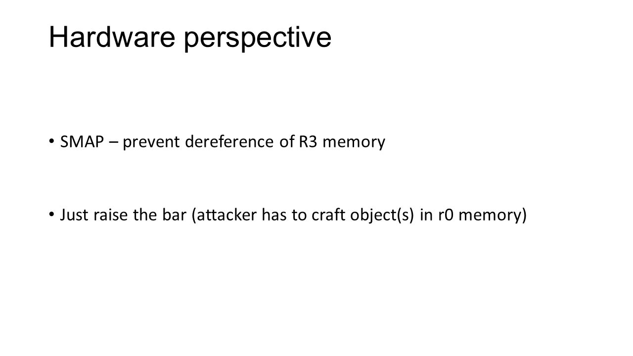Hardware perspective SMAP – prevent dereference of R3 memory Just raise the bar (attacker has to craft object(s) in r0 memory)