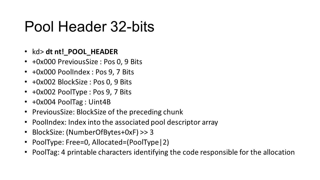 Pool Header 32-bits kd> dt nt!_POOL_HEADER +0x000 PreviousSize : Pos 0, 9 Bits +0x000 PoolIndex : Pos 9, 7 Bits +0x002 BlockSize : Pos 0, 9 Bits +0x00