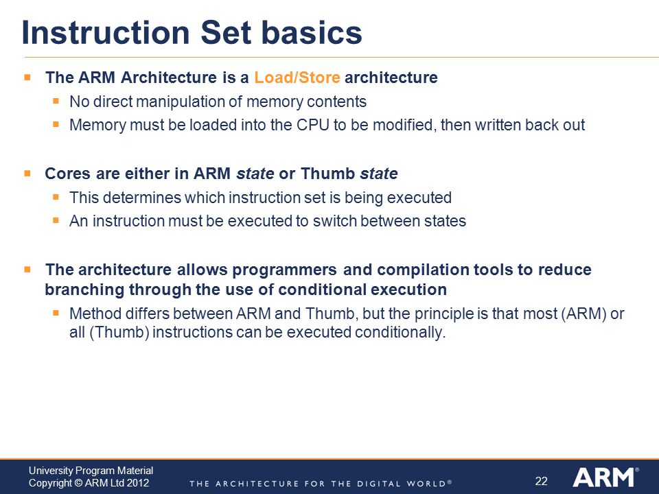 22 University Program Material Copyright © ARM Ltd 2012 Instruction Set basics  The ARM Architecture is a Load/Store architecture  No direct manipul