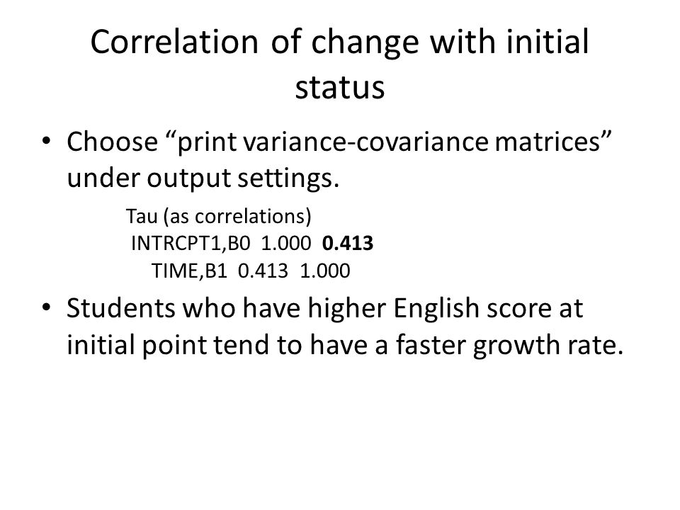 "Correlation of change with initial status Choose ""print variance-covariance matrices"" under output settings. Students who have higher English score at"