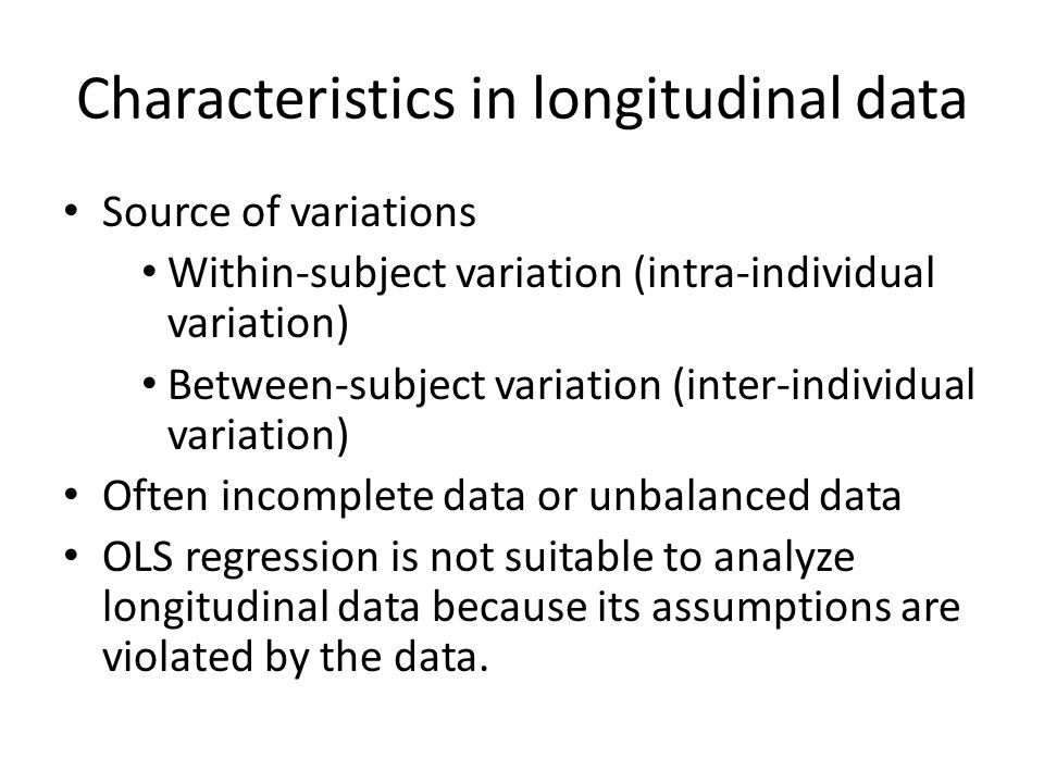 Characteristics in longitudinal data Source of variations Within-subject variation (intra-individual variation) Between-subject variation (inter-individual variation) Often incomplete data or unbalanced data OLS regression is not suitable to analyze longitudinal data because its assumptions are violated by the data.