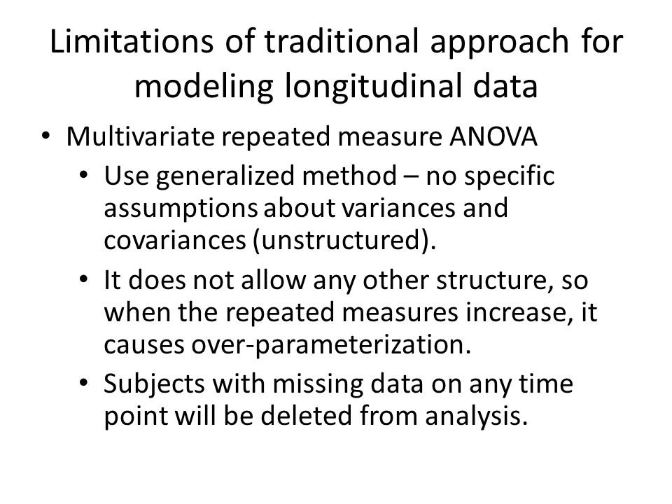 Limitations of traditional approach for modeling longitudinal data Multivariate repeated measure ANOVA Use generalized method – no specific assumptions about variances and covariances (unstructured).