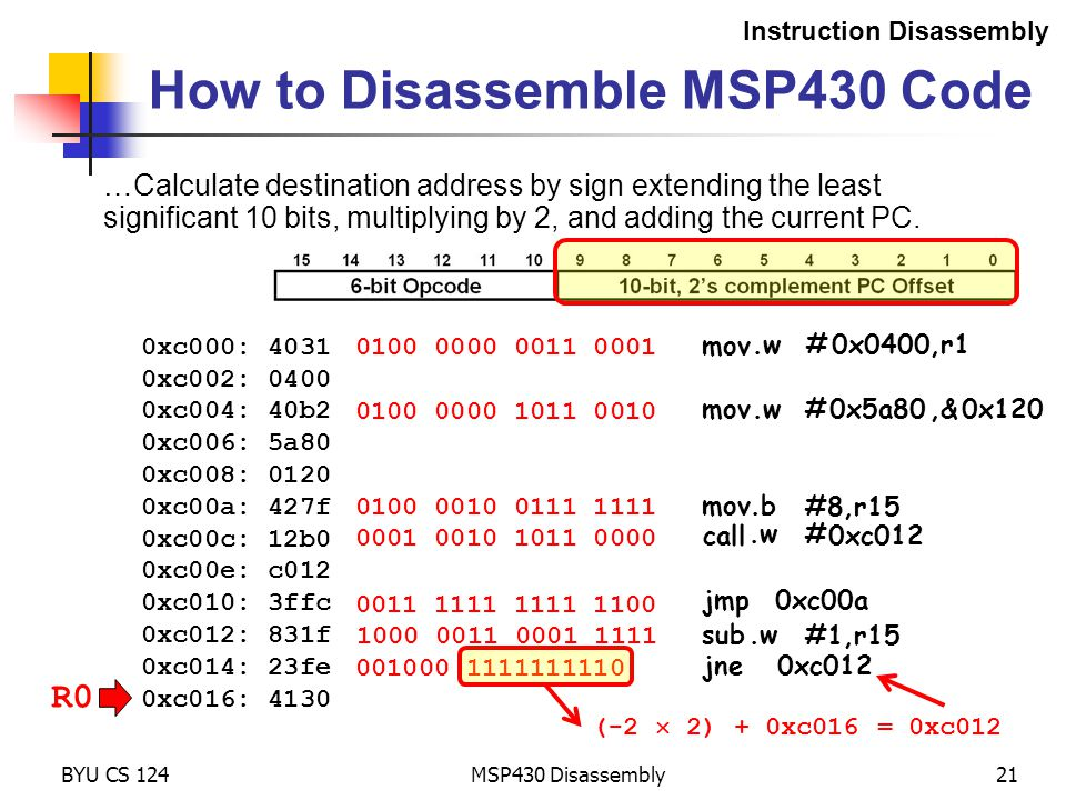 001000 1111111110 R0 MSP430 Disassembly21 How to Disassemble MSP430 Code Instruction Disassembly 0xc000: 4031 0xc002: 0400 0xc004: 40b2 0xc006: 5a80 0xc008: 0120 0xc00a: 427f 0xc00c: 12b0 0xc00e: c012 0xc010: 3ffc 0xc012: 831f 0xc014: 23fe 0xc016: 4130 0100 0000 0011 0001 BYU CS 124 0100 0000 1011 0010 0100 0010 0111 1111 1000 0011 0001 1111 …Calculate destination address by sign extending the least significant 10 bits, multiplying by 2, and adding the current PC.