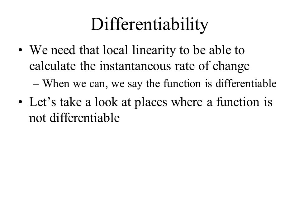Differentiability We need that local linearity to be able to calculate the instantaneous rate of change –When we can, we say the function is differentiable Let's take a look at places where a function is not differentiable