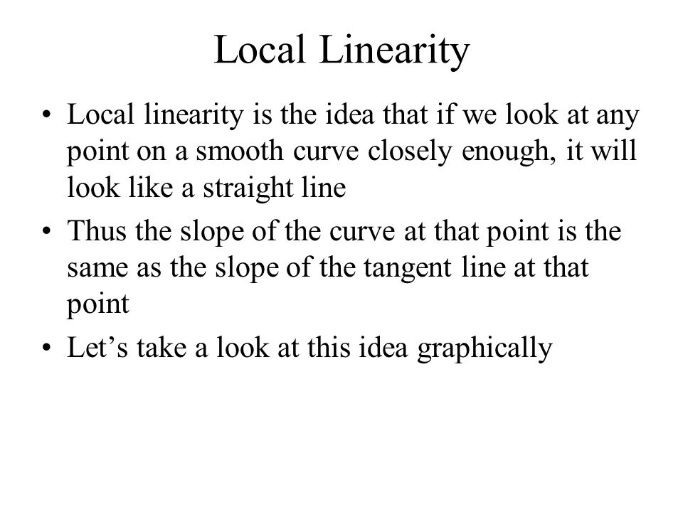 Local Linearity Local linearity is the idea that if we look at any point on a smooth curve closely enough, it will look like a straight line Thus the slope of the curve at that point is the same as the slope of the tangent line at that point Let's take a look at this idea graphically