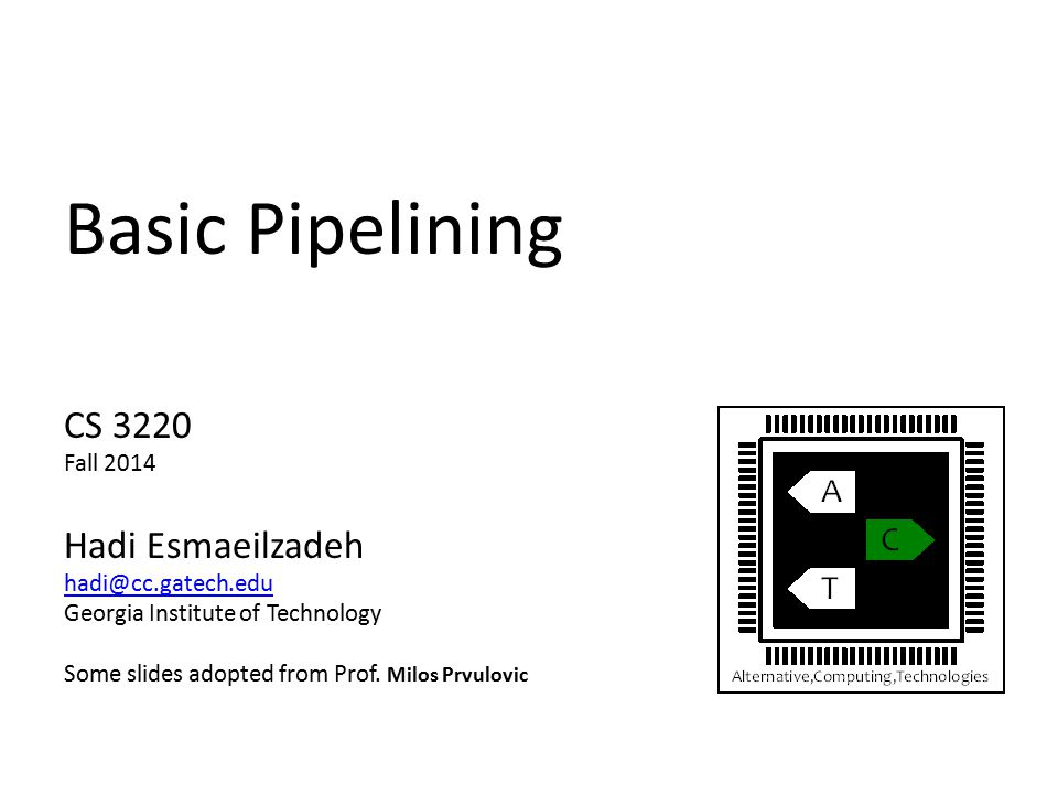 Basic Pipelining CS 3220 Fall 2014 Hadi Esmaeilzadeh hadi@cc.gatech.edu Georgia Institute of Technology Some slides adopted from Prof.