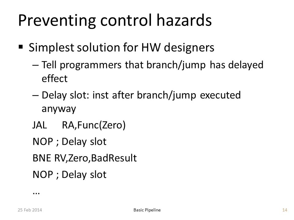 Preventing control hazards  Simplest solution for HW designers – Tell programmers that branch/jump has delayed effect – Delay slot: inst after branch/jump executed anyway JALRA,Func(Zero) NOP ; Delay slot BNE RV,Zero,BadResult NOP ; Delay slot … 25 Feb 2014Basic Pipeline14