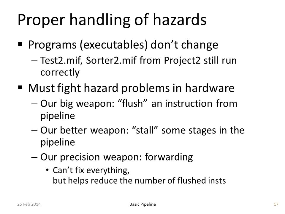 Proper handling of hazards  Programs (executables) don't change – Test2.mif, Sorter2.mif from Project2 still run correctly  Must fight hazard problems in hardware – Our big weapon: flush an instruction from pipeline – Our better weapon: stall some stages in the pipeline – Our precision weapon: forwarding Can't fix everything, but helps reduce the number of flushed insts 25 Feb 2014Basic Pipeline17