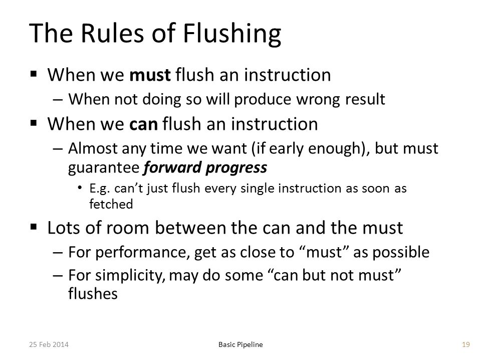 The Rules of Flushing  When we must flush an instruction – When not doing so will produce wrong result  When we can flush an instruction – Almost any time we want (if early enough), but must guarantee forward progress E.g.