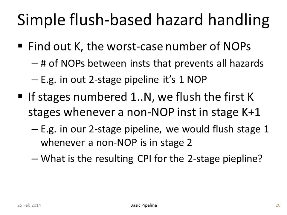 Simple flush-based hazard handling  Find out K, the worst-case number of NOPs – # of NOPs between insts that prevents all hazards – E.g. in out 2-sta