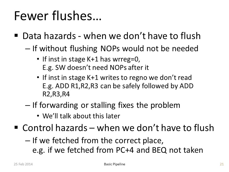 Fewer flushes…  Data hazards - when we don't have to flush – If without flushing NOPs would not be needed If inst in stage K+1 has wrreg=0, E.g. SW d