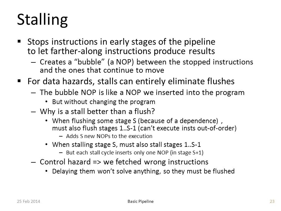 Stalling  Stops instructions in early stages of the pipeline to let farther-along instructions produce results – Creates a bubble (a NOP) between the stopped instructions and the ones that continue to move  For data hazards, stalls can entirely eliminate flushes – The bubble NOP is like a NOP we inserted into the program But without changing the program – Why is a stall better than a flush.