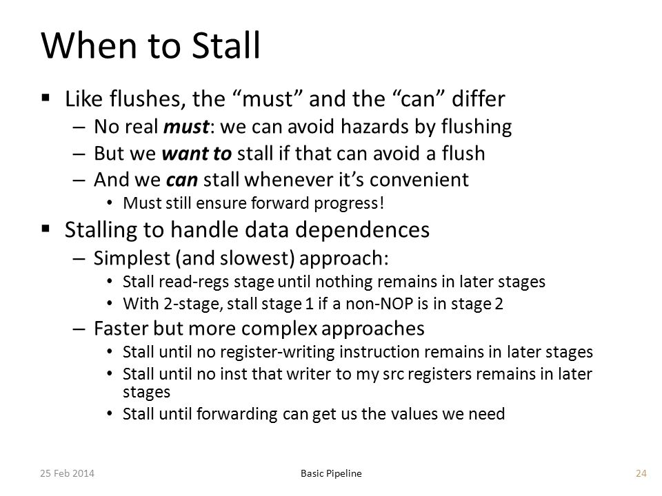 When to Stall  Like flushes, the must and the can differ – No real must: we can avoid hazards by flushing – But we want to stall if that can avoid a flush – And we can stall whenever it's convenient Must still ensure forward progress.