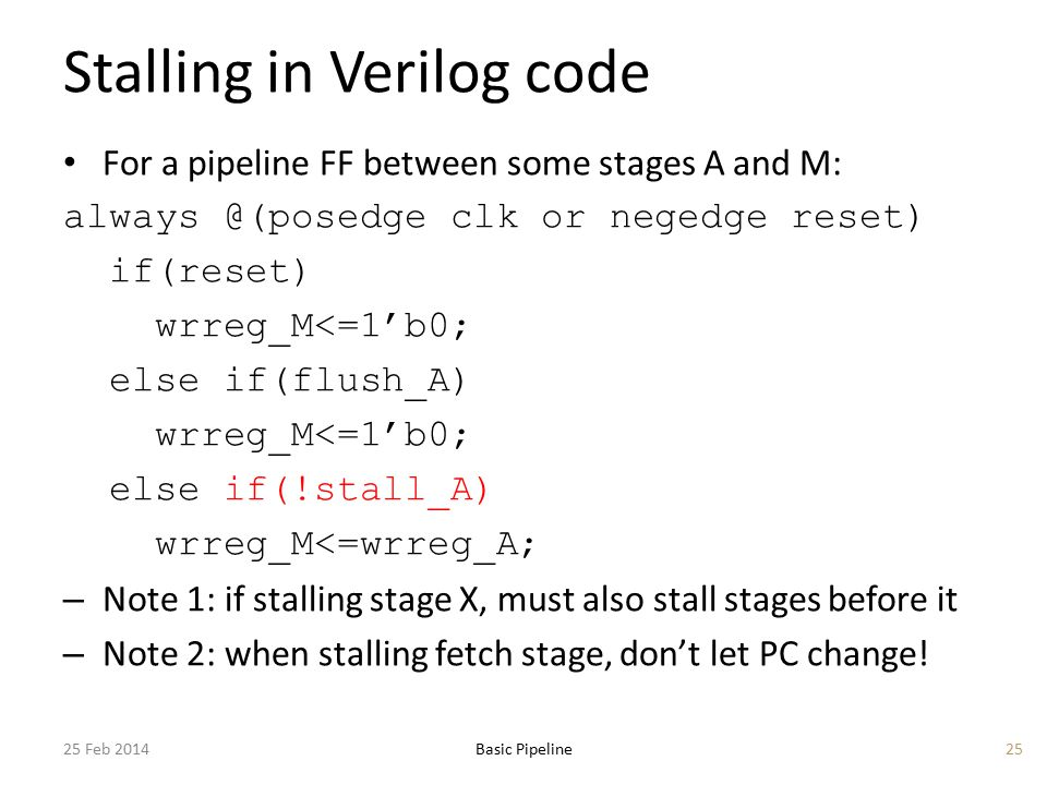 Stalling in Verilog code For a pipeline FF between some stages A and M: always @(posedge clk or negedge reset) if(reset) wrreg_M<=1'b0; else if(flush_A) wrreg_M<=1'b0; else if(!stall_A) wrreg_M<=wrreg_A; – Note 1: if stalling stage X, must also stall stages before it – Note 2: when stalling fetch stage, don't let PC change.