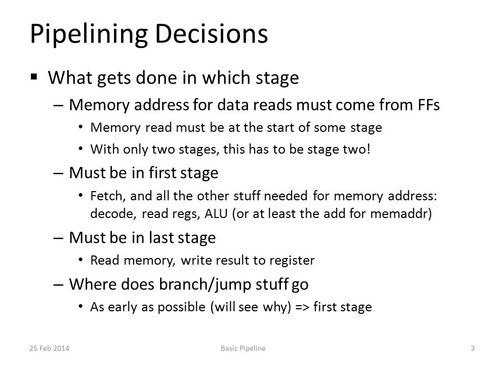 Pipelining Decisions  What gets done in which stage – Memory address for data reads must come from FFs Memory read must be at the start of some stage With only two stages, this has to be stage two.