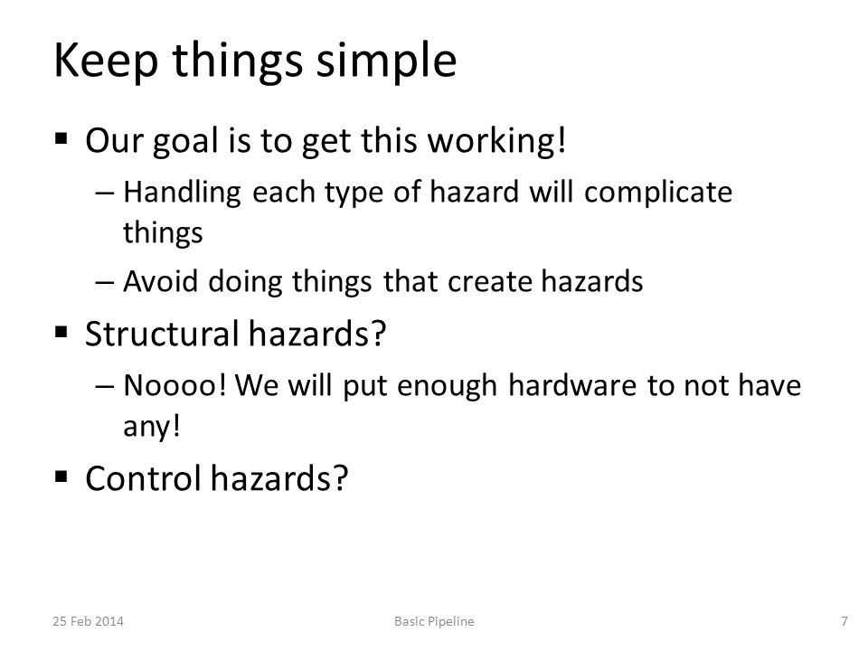 Keep things simple  Our goal is to get this working! – Handling each type of hazard will complicate things – Avoid doing things that create hazards 