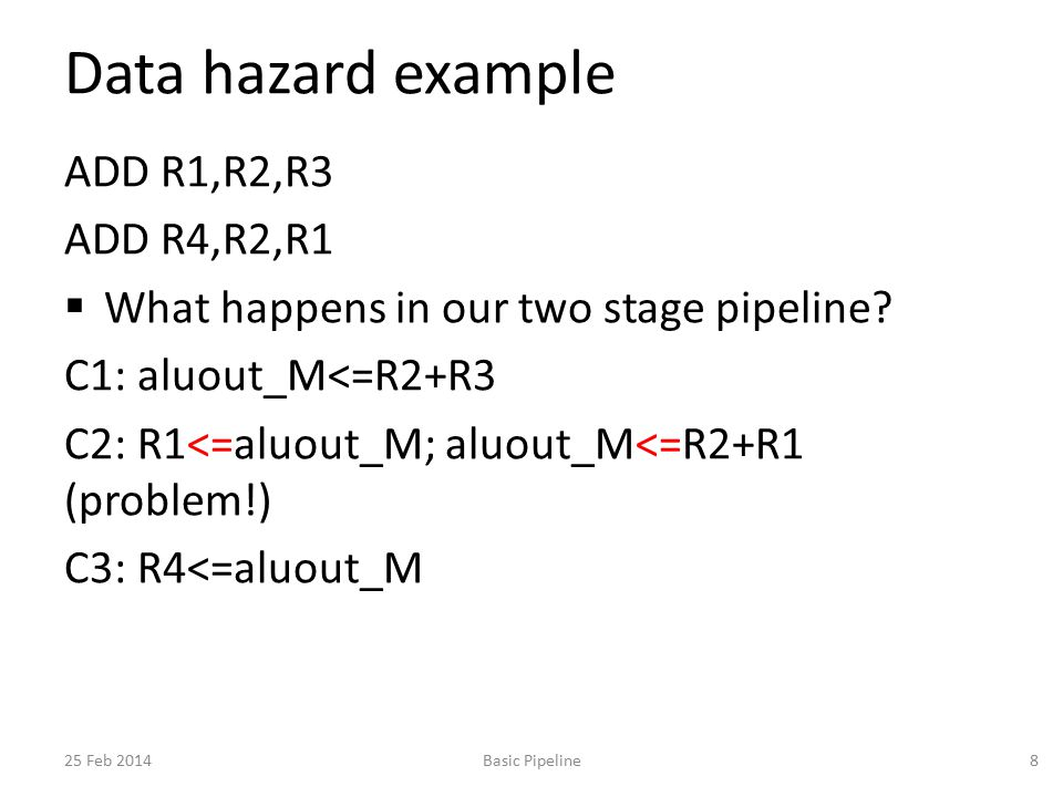 Data hazard example ADD R1,R2,R3 ADD R4,R2,R1  What happens in our two stage pipeline.