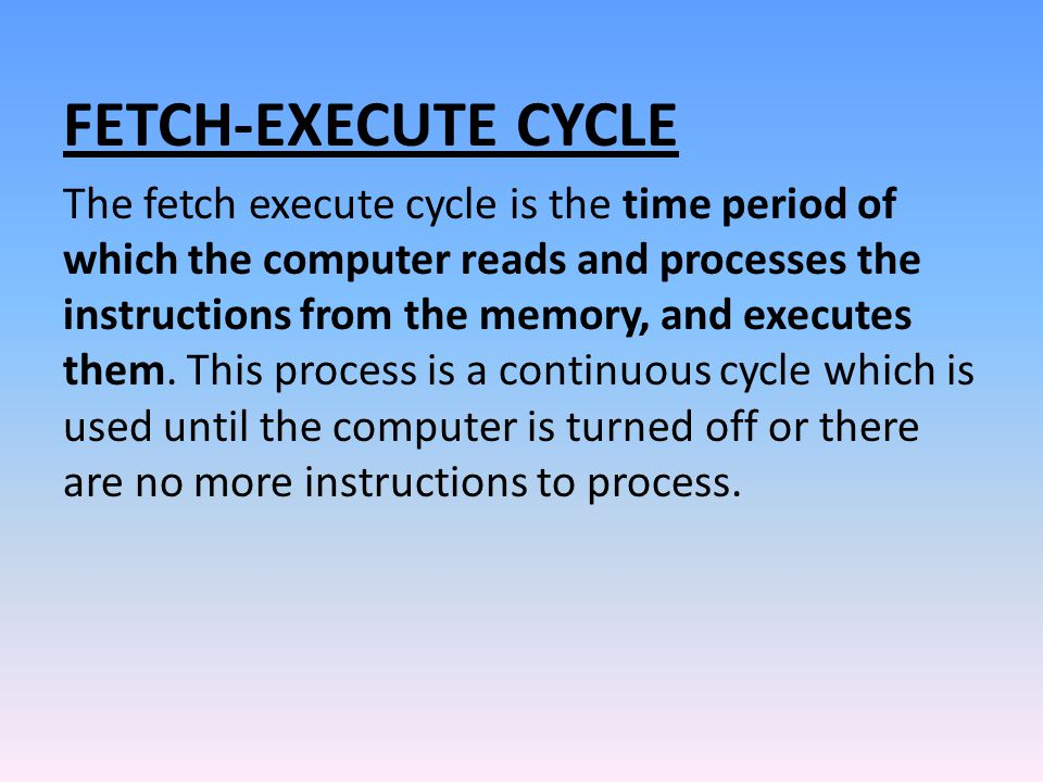 FETCH-EXECUTE CYCLE The fetch execute cycle is the time period of which the computer reads and processes the instructions from the memory, and execute