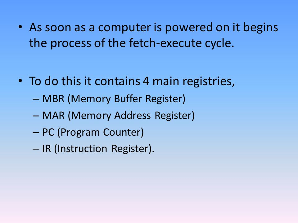 As soon as a computer is powered on it begins the process of the fetch-execute cycle. To do this it contains 4 main registries, – MBR (Memory Buffer R