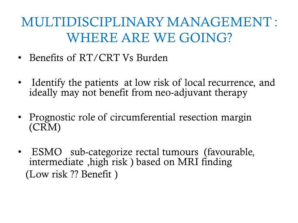 MULTIDISCIPLINARY MANAGEMENT : WHERE ARE WE GOING? Benefits of RT/CRT Vs Burden Identify the patients at low risk of local recurrence, and ideally may