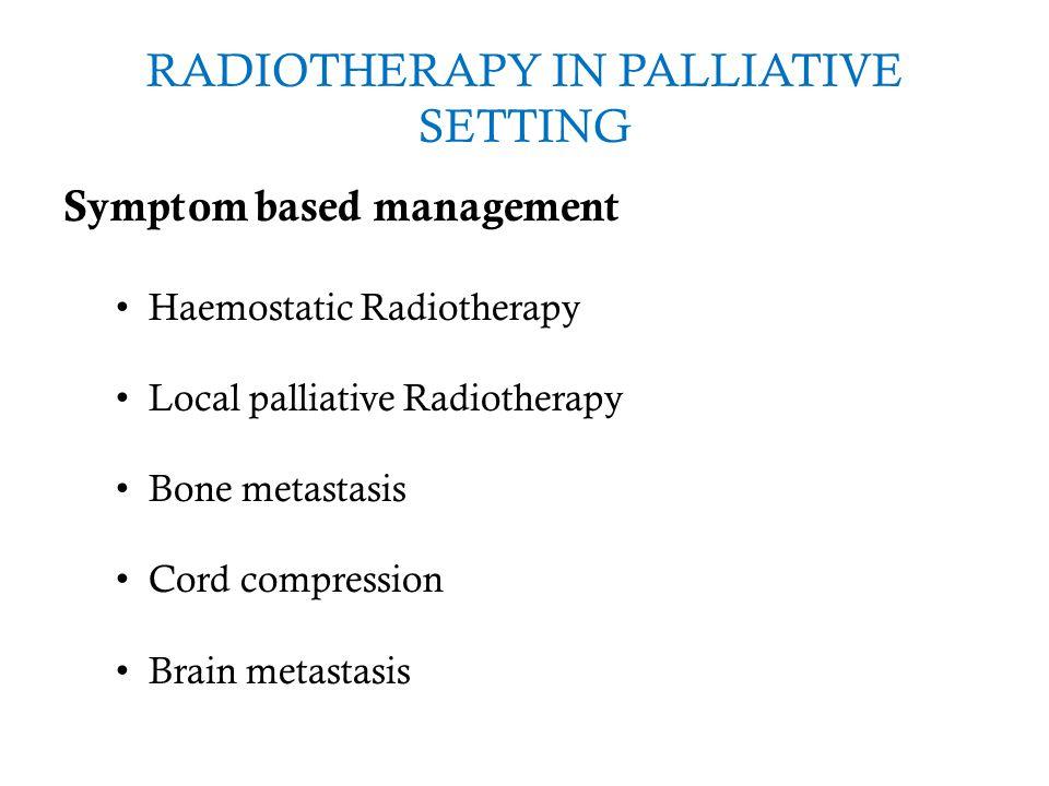 RADIOTHERAPY IN PALLIATIVE SETTING Symptom based management Haemostatic Radiotherapy Local palliative Radiotherapy Bone metastasis Cord compression Br