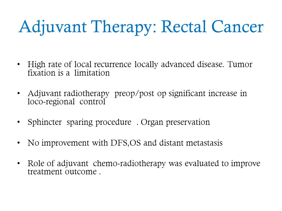 Adjuvant Therapy: Rectal Cancer High rate of local recurrence locally advanced disease. Tumor fixation is a limitation Adjuvant radiotherapy preop/pos