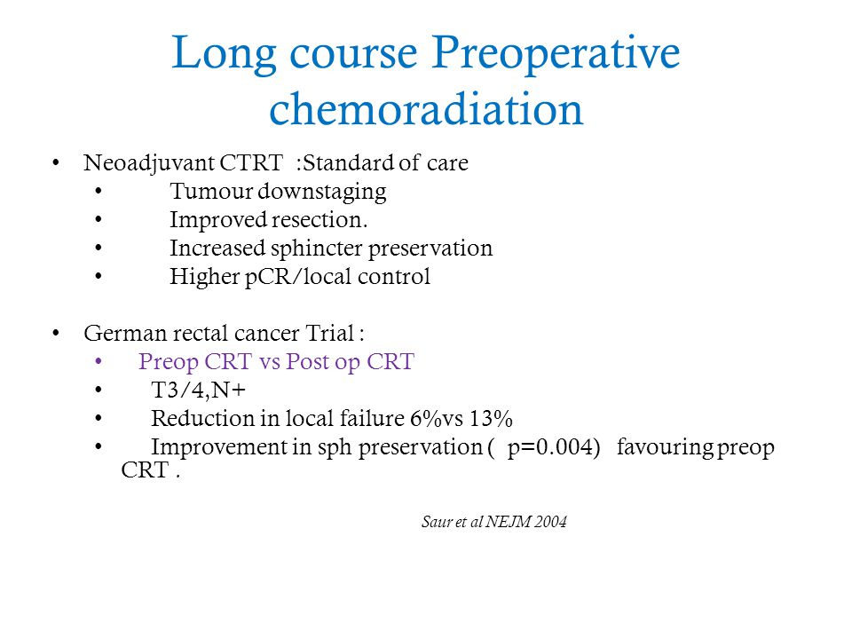 Long course Preoperative chemoradiation Neoadjuvant CTRT :Standard of care Tumour downstaging Improved resection. Increased sphincter preservation Hig