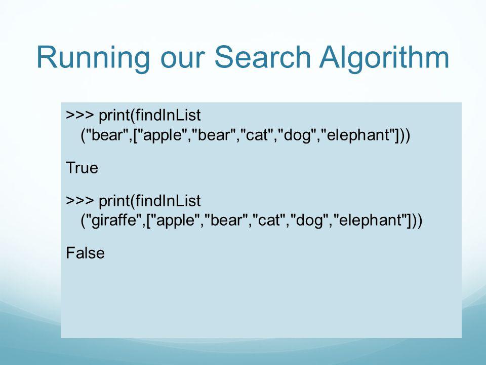 Running our Search Algorithm >>> print(findInList ( bear ,[ apple , bear , cat , dog , elephant ])) True >>> print(findInList ( giraffe ,[ apple , bear , cat , dog , elephant ])) False