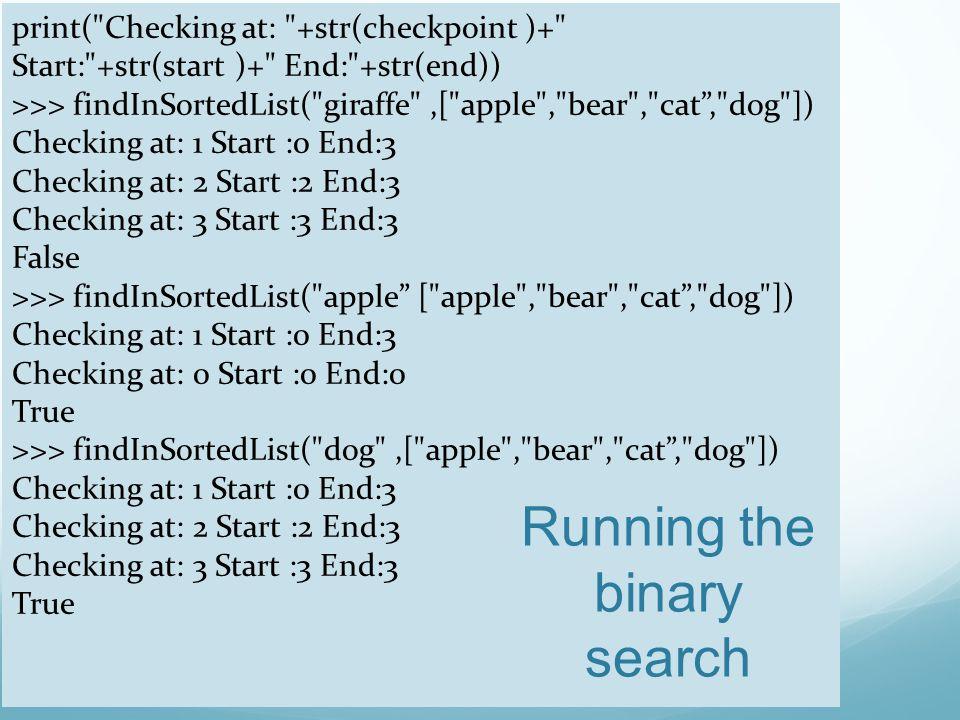 print( Checking at: +str(checkpoint )+ Start: +str(start )+ End: +str(end)) >>> findInSortedList( giraffe ,[ apple , bear , cat , dog ]) Checking at: 1 Start :0 End:3 Checking at: 2 Start :2 End:3 Checking at: 3 Start :3 End:3 False >>> findInSortedList( apple [ apple , bear , cat , dog ]) Checking at: 1 Start :0 End:3 Checking at: 0 Start :0 End:0 True >>> findInSortedList( dog ,[ apple , bear , cat , dog ]) Checking at: 1 Start :0 End:3 Checking at: 2 Start :2 End:3 Checking at: 3 Start :3 End:3 True Running the binary search