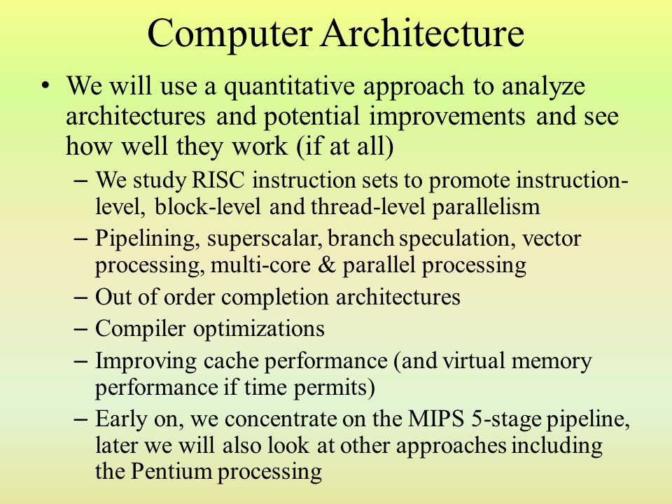 Computer Architecture We will use a quantitative approach to analyze architectures and potential improvements and see how well they work (if at all) –