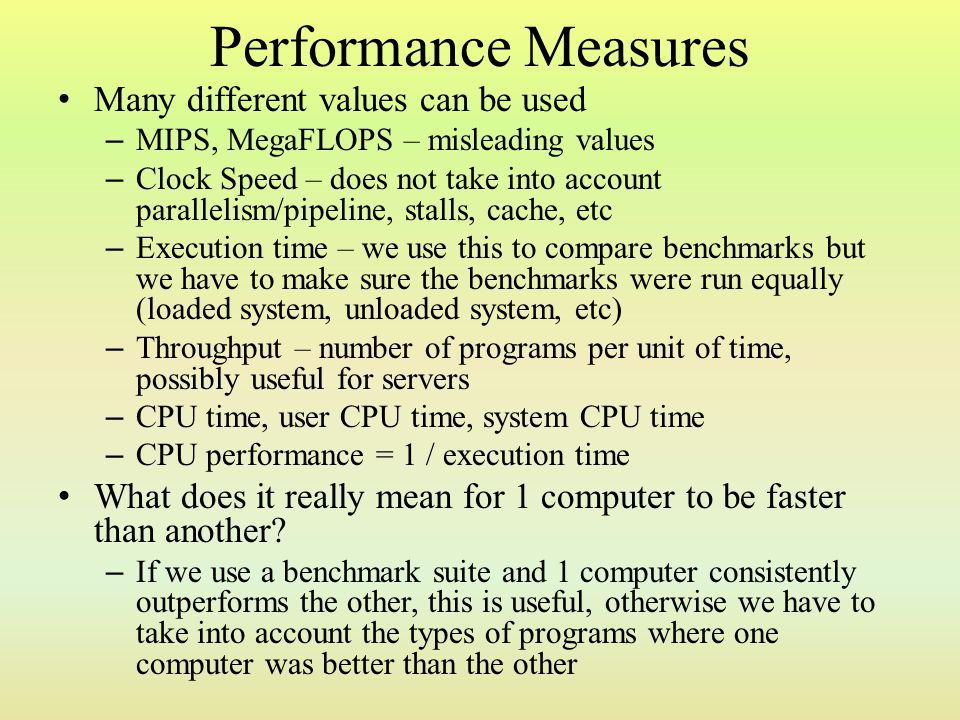 Comments on the MIPS Architecture The simplified nature of MIPS means that many tasks will require more than a single assembly/machine operation to complete – in CISC instruction sets, some operations can be done in 1 instruction, such as indirect addressing and compare-and- branch operations – registers must be pre-loaded with the data before performing an ALU operation – two or more instructions to perform scaled or indexed modes The CPI of MIPS operations is less than those in other instruction sets making up for this – all operations have a CPI of 4 except Loads and ALU operations which have a CPI of 5 (because they must write their results to registers in the WB stage) The static size of all MIPS operations makes it easier to deal with pre-fetching and pipelining