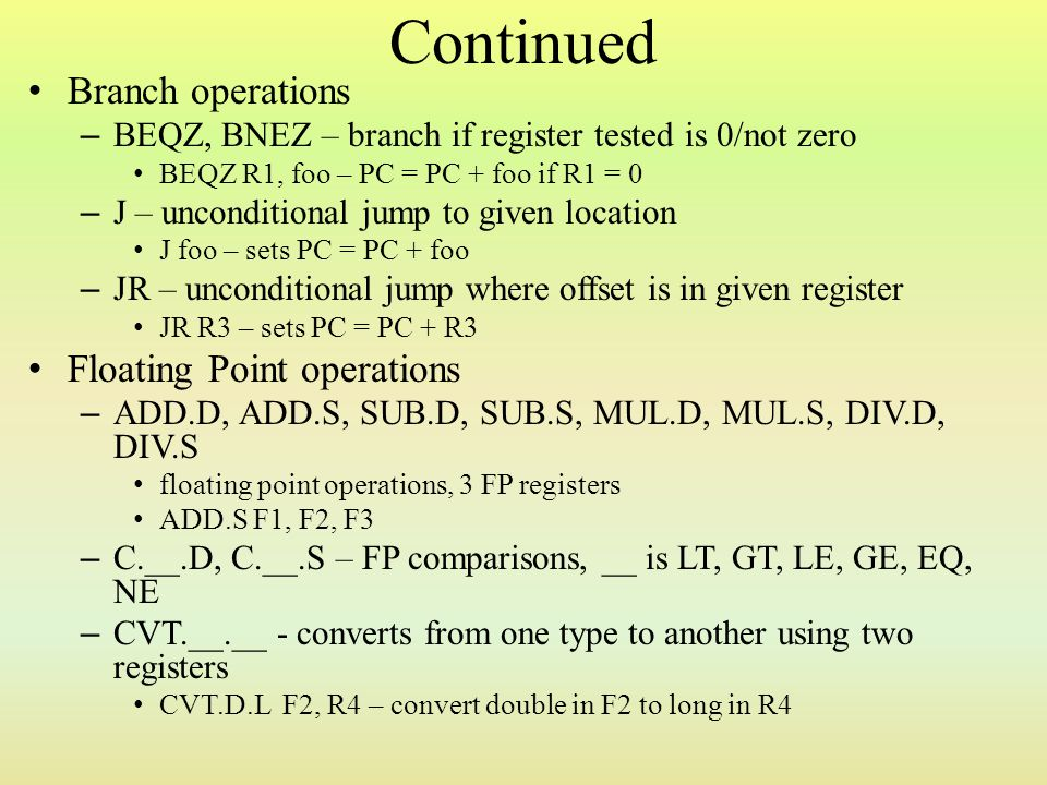 Continued Branch operations – BEQZ, BNEZ – branch if register tested is 0/not zero BEQZ R1, foo – PC = PC + foo if R1 = 0 – J – unconditional jump to
