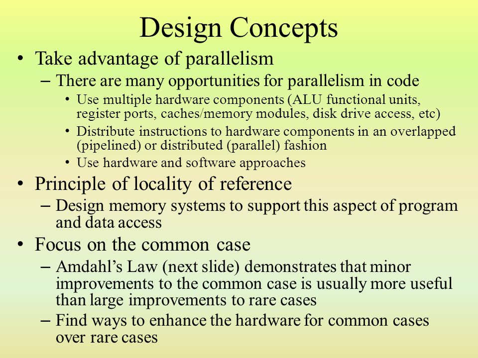 Design Concepts Take advantage of parallelism – There are many opportunities for parallelism in code Use multiple hardware components (ALU functional