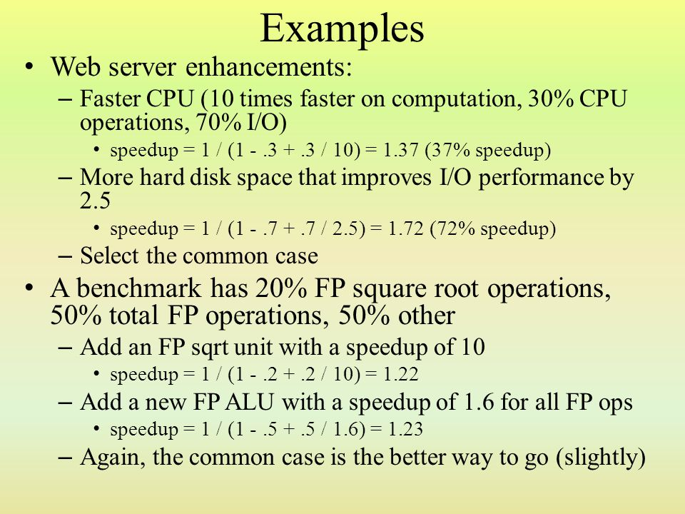 Examples Web server enhancements: – Faster CPU (10 times faster on computation, 30% CPU operations, 70% I/O) speedup = 1 / (1 -.3 +.3 / 10) = 1.37 (37