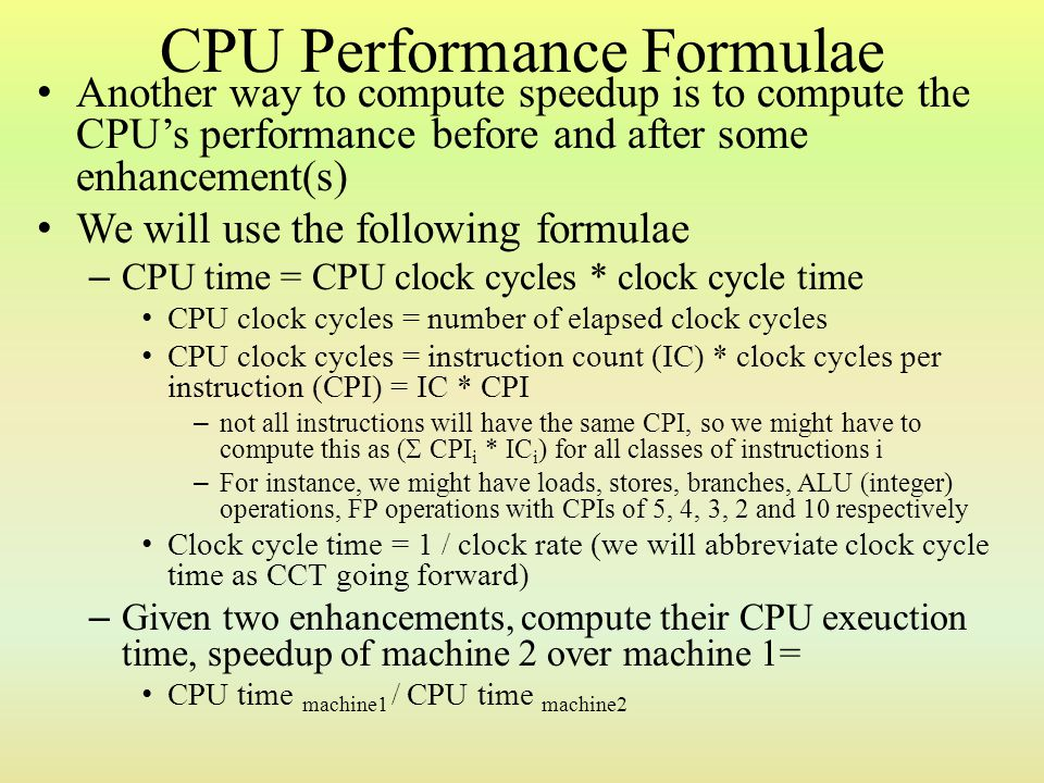 Example Consider that we can either enhance the FP sqrt unit or enhance all FP units – IC breakdown: 25% FP operations, 2% of which are FP square root operations, 75% all other instructions – CPI: 4.0 for FP operations (on average across all FP operations), 20 for FP sqrt, 1.33 for all other instructions CPI original machine = 25% * 4.0 + 75% * 1.33 = 2.00 – If we enhance all FP units, the overall CPI for FP operations becomes 2.5, if we enhance just the FP sqrt, it reduces to 2.0 Compute the CPU time of each (note that IC and clock rate (CCT) remain the same) – CPI all FP = 75% * 1.33 + 25% * 2.5 = 1.625 – Speedup enhancing all FP = (IC * 2.00 * CCT) / (IC * 1.625 * CCT) = 1.23 – CPI FP sqrt = CPI original – 2% * (20 – 2) = 1.64 – Speedup enhancing FP sqrt = (IC * 2.00 * CCT) / (IC * 1.64 * CCT) = 1.22 – Enhancing all FP is better by 1.64 / 1.625 = 1.01, or about 1%