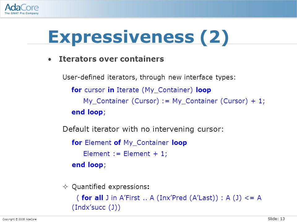 Slide: 13 Copyright © 2008 AdaCore Expressiveness (2) Iterators over containers User-defined iterators, through new interface types: for cursor in Ite