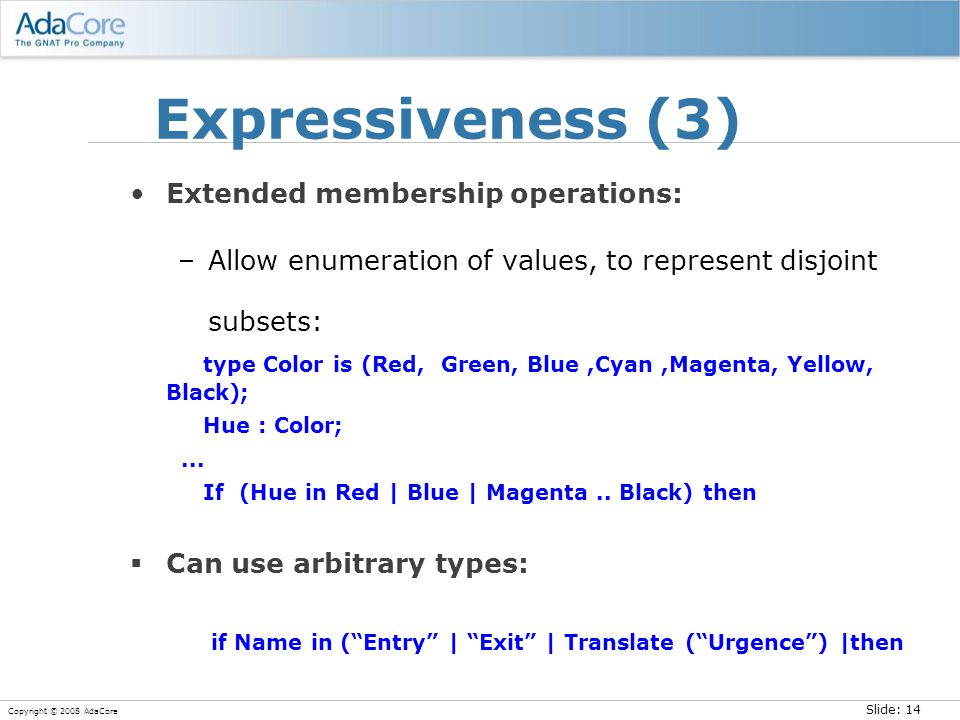 Slide: 14 Copyright © 2008 AdaCore Expressiveness (3) Extended membership operations: –Allow enumeration of values, to represent disjoint subsets: type Color is (Red, Green, Blue,Cyan,Magenta, Yellow, Black); Hue : Color;...