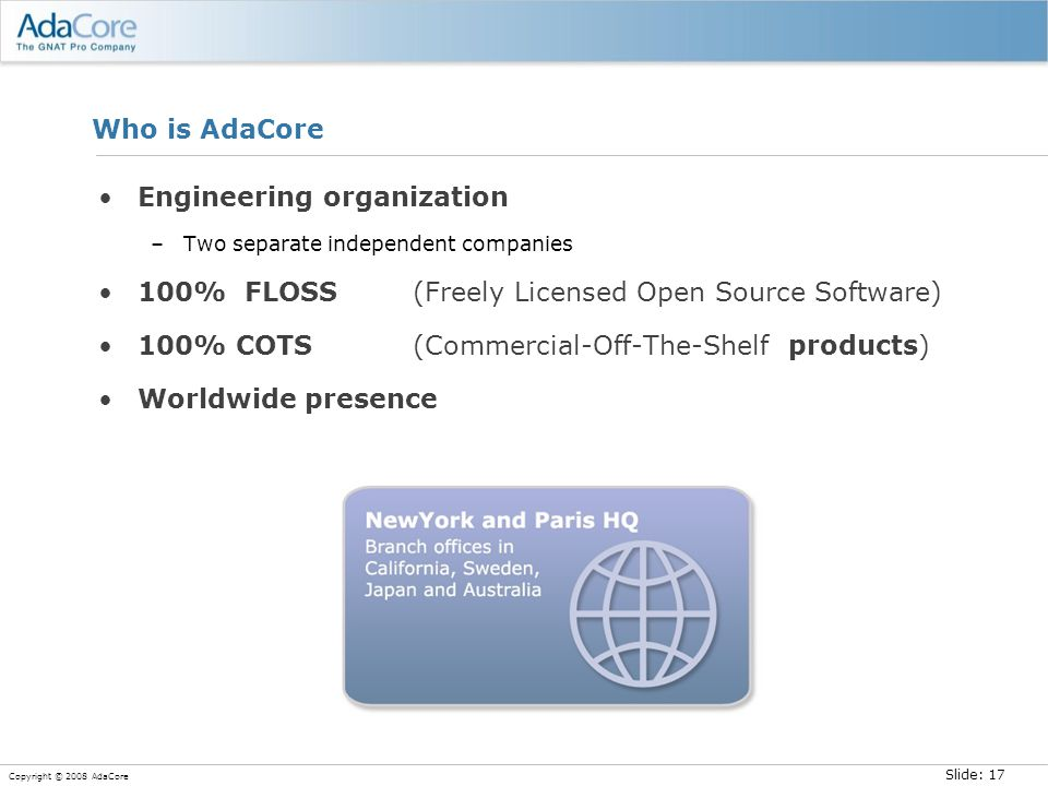 Slide: 17 Copyright © 2008 AdaCore Who is AdaCore Engineering organization –Two separate independent companies 100% FLOSS (Freely Licensed Open Source