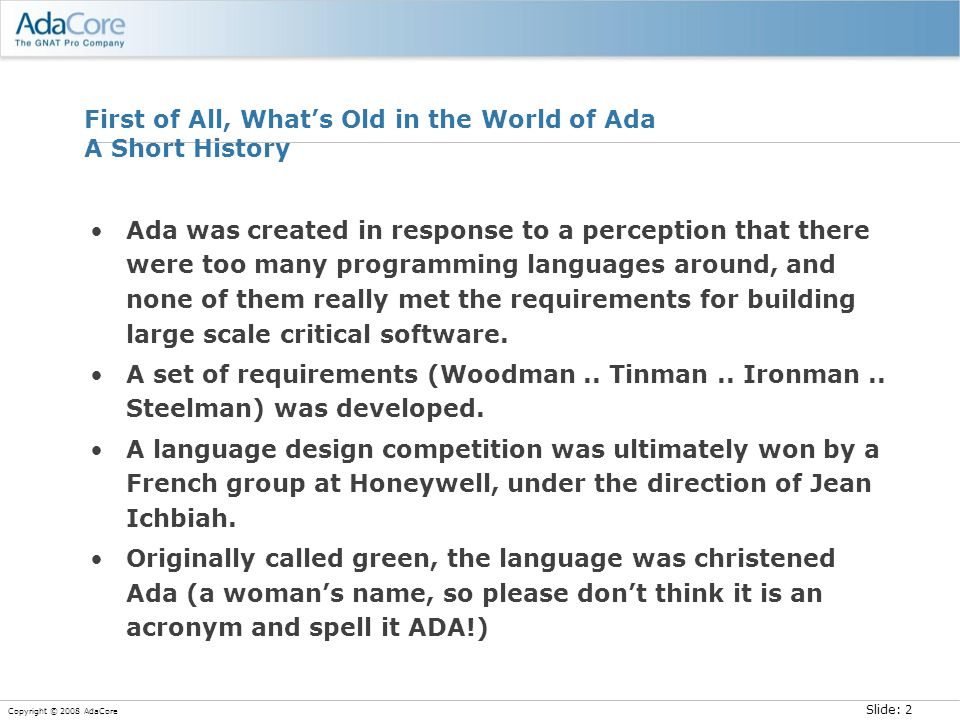 Slide: 2 Copyright © 2008 AdaCore First of All, What's Old in the World of Ada A Short History Ada was created in response to a perception that there were too many programming languages around, and none of them really met the requirements for building large scale critical software.