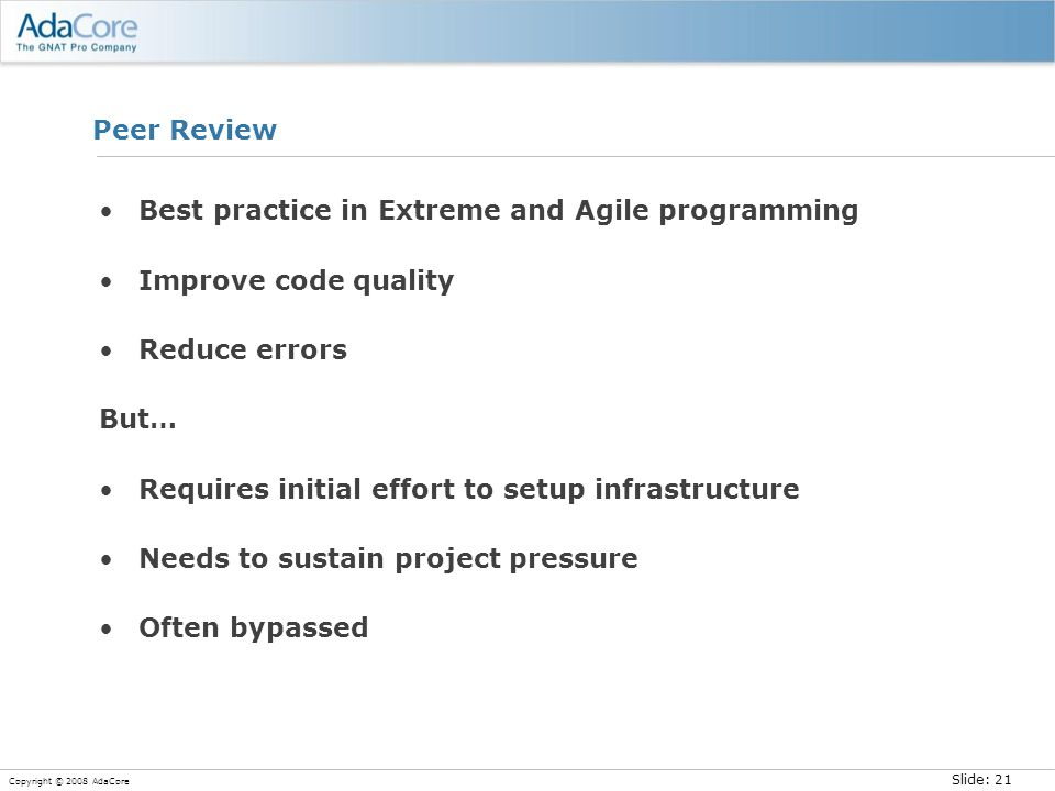 Slide: 21 Copyright © 2008 AdaCore Peer Review Best practice in Extreme and Agile programming Improve code quality Reduce errors But… Requires initial effort to setup infrastructure Needs to sustain project pressure Often bypassed