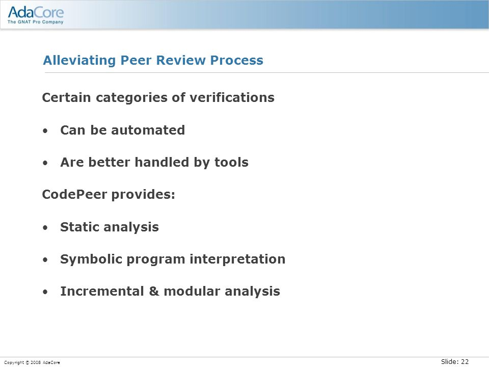 Slide: 22 Copyright © 2008 AdaCore Alleviating Peer Review Process Certain categories of verifications Can be automated Are better handled by tools Co