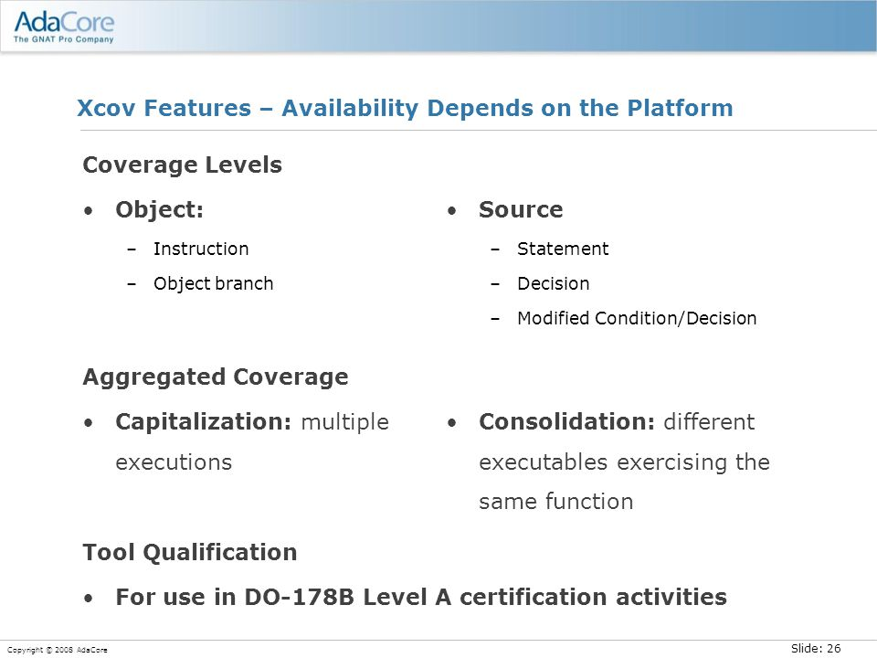 Slide: 26 Copyright © 2008 AdaCore Xcov Features – Availability Depends on the Platform Coverage Levels Object: –Instruction –Object branch Source –Statement –Decision –Modified Condition/Decision Aggregated Coverage Capitalization: multiple executions Consolidation: different executables exercising the same function Tool Qualification For use in DO-178B Level A certification activities