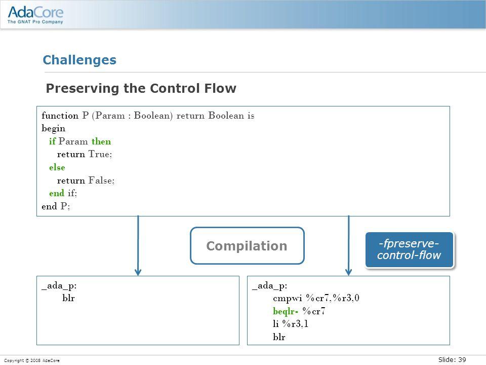 Slide: 39 Copyright © 2008 AdaCore Challenges Preserving the Control Flow function P (Param : Boolean) return Boolean is begin if Param then return True; else return False; end if; end P; _ada_p: blr _ada_p: cmpwi %cr7,%r3,0 beqlr- %cr7 li %r3,1 blr Compilation