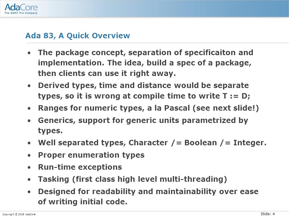 Slide: 5 Copyright © 2008 AdaCore User-defined ranges for numeric types, a C Side-Bar Vista has about 50 million lines of C Microsoft is busy adding static assertions to this code –Static assertions = in practice range declarations for integer variables They have added half a million such assertions –As of a year ago –Half added by a sophisticated static analysis tool –Half added by hand These assertions have helped uncover potential bugs –About 100,000 potential buffer over-runs The two most common areas of problems in C –Buffer overruns –Overflow problems