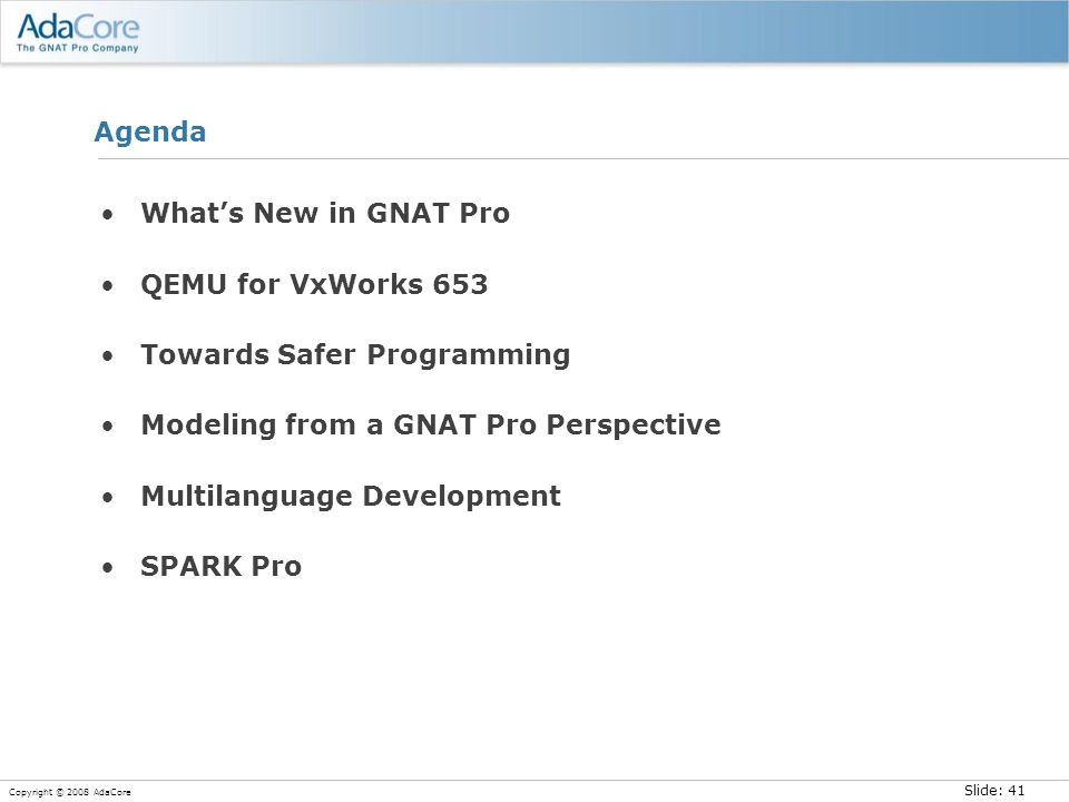 Slide: 41 Copyright © 2008 AdaCore Agenda What's New in GNAT Pro QEMU for VxWorks 653 Towards Safer Programming Modeling from a GNAT Pro Perspective M