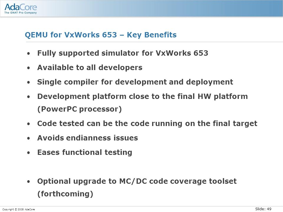 Slide: 49 Copyright © 2008 AdaCore QEMU for VxWorks 653 – Key Benefits Fully supported simulator for VxWorks 653 Available to all developers Single compiler for development and deployment Development platform close to the final HW platform (PowerPC processor) Code tested can be the code running on the final target Avoids endianness issues Eases functional testing Optional upgrade to MC/DC code coverage toolset (forthcoming)