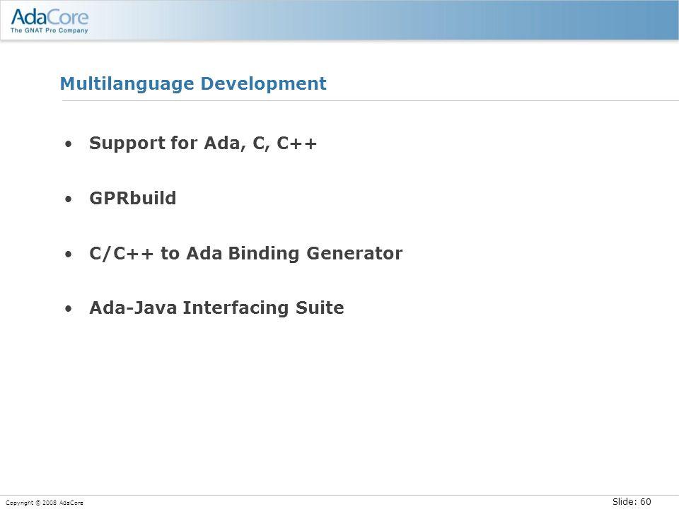 Slide: 60 Copyright © 2008 AdaCore Multilanguage Development Support for Ada, C, C++ GPRbuild C/C++ to Ada Binding Generator Ada-Java Interfacing Suite