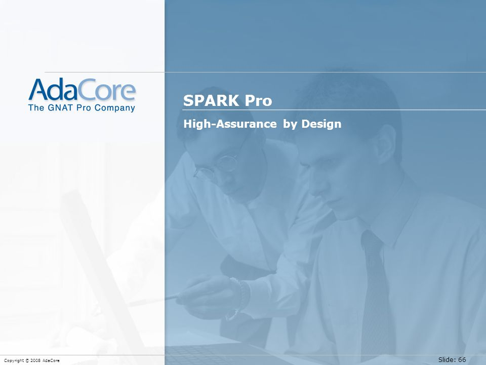 Slide: 66 Copyright © 2008 AdaCore SPARK Pro High-Assurance by Design